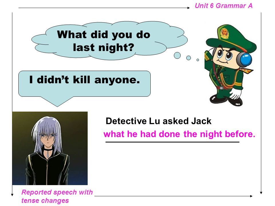 Reported speech with tense changes Unit 6 Grammar A Where do you work? I …I have no work. Detective Lu asked where __________ he worked.