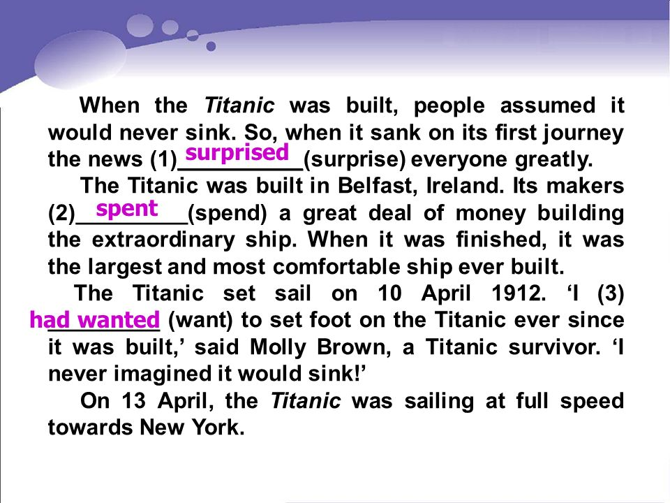 When the Titanic was built, people assumed it would never sink. So, when it sank on its first journey the news (1)__________(surprise) everyone greatl