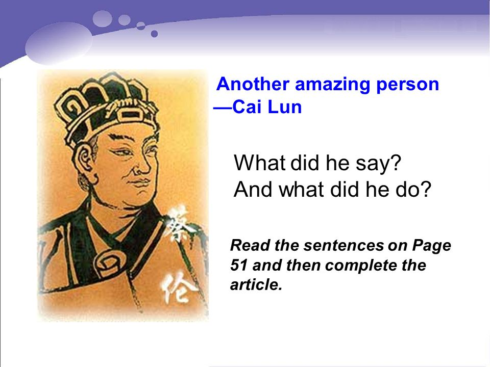 Another amazing person Cai Lun What did he say? And what did he do? Read the sentences on Page 51 and then complete the article.