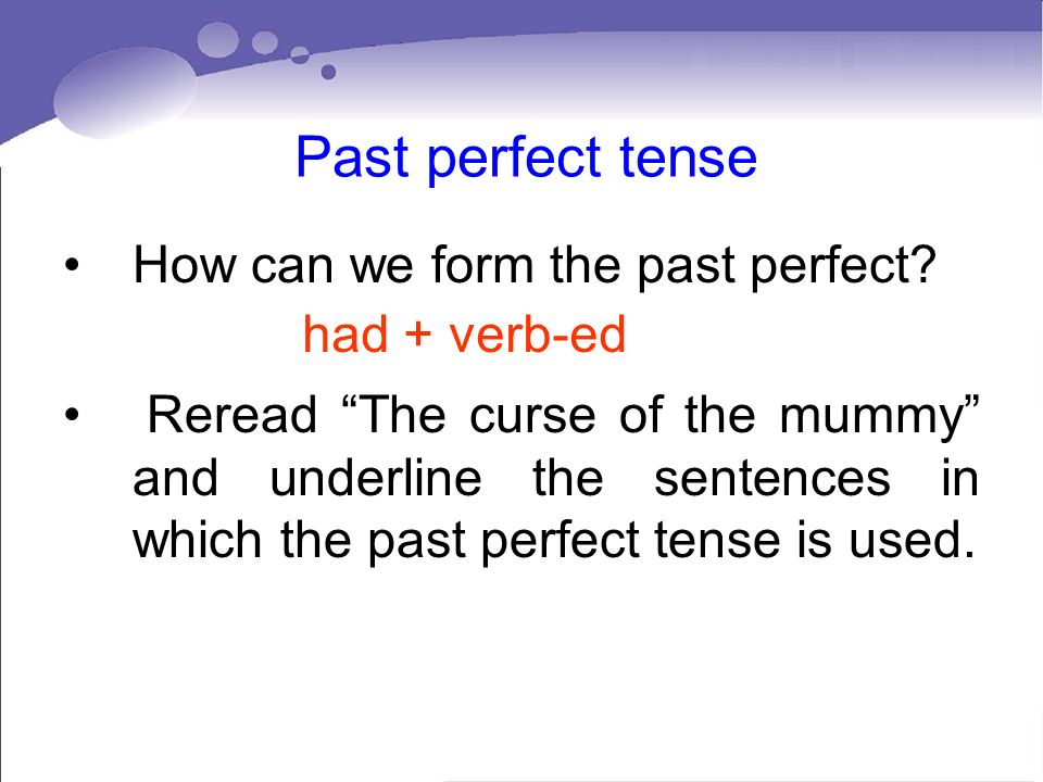 Past perfect tense How can we form the past perfect? Reread The curse of the mummy and underline the sentences in which the past perfect tense is used