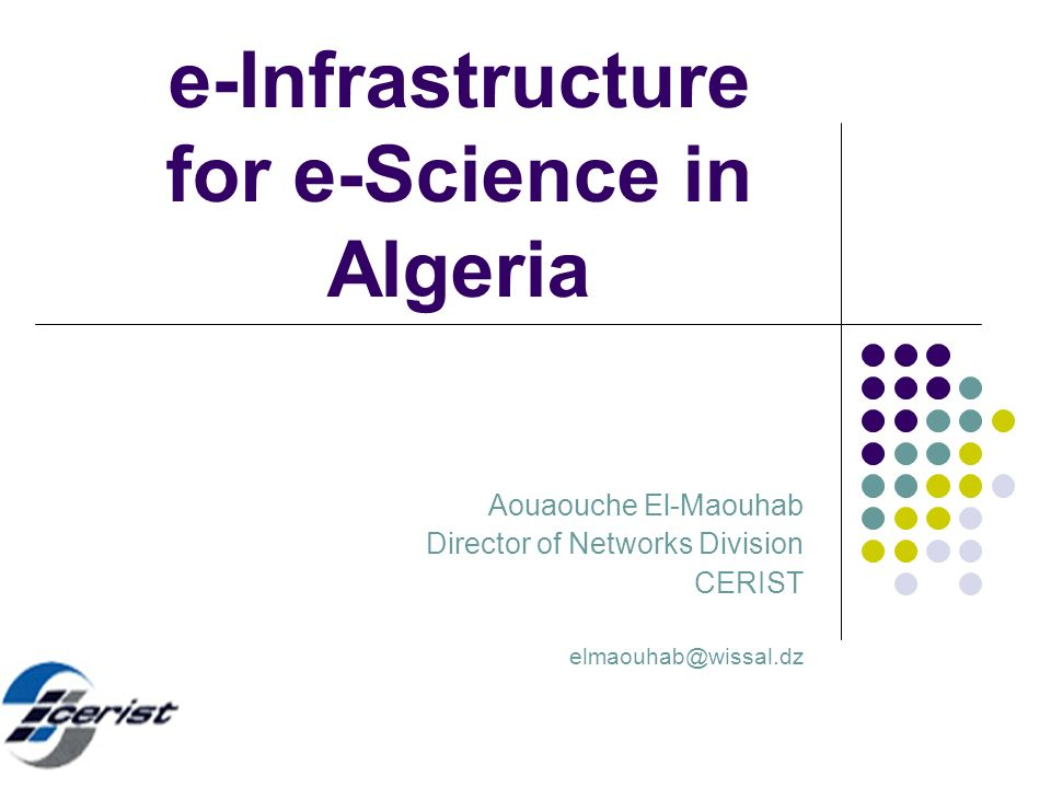 e-Infrastructure for e-Science in Algeria Aouaouche El-Maouhab Director of Networks Division CERIST elmaouhab@wissal.dz