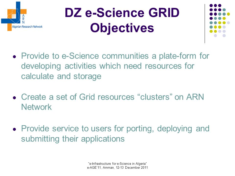 e-Infrastructure for e-Science in Algeria e-AGE 11, Amman, 12-13 December 2011 DZ e-Science GRID Objectives Provide to e-Science communities a plate-form for developing activities which need resources for calculate and storage Create a set of Grid resources clusters on ARN Network Provide service to users for porting, deploying and submitting their applications