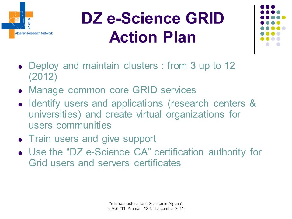 e-Infrastructure for e-Science in Algeria e-AGE 11, Amman, 12-13 December 2011 DZ e-Science GRID Action Plan Deploy and maintain clusters : from 3 up to 12 (2012) Manage common core GRID services Identify users and applications (research centers & universities) and create virtual organizations for users communities Train users and give support Use the DZ e-Science CA certification authority for Grid users and servers certificates