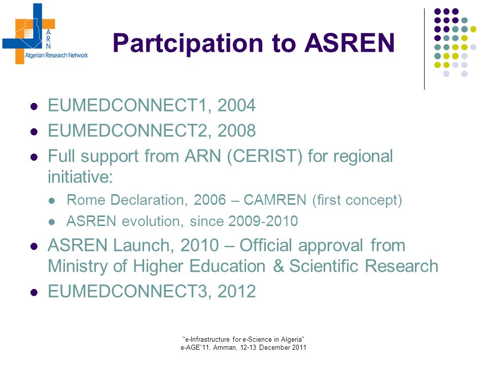 e-Infrastructure for e-Science in Algeria e-AGE 11, Amman, 12-13 December 2011 Partcipation to ASREN EUMEDCONNECT1, 2004 EUMEDCONNECT2, 2008 Full support from ARN (CERIST) for regional initiative: Rome Declaration, 2006 – CAMREN (first concept) ASREN evolution, since 2009-2010 ASREN Launch, 2010 – Official approval from Ministry of Higher Education & Scientific Research EUMEDCONNECT3, 2012
