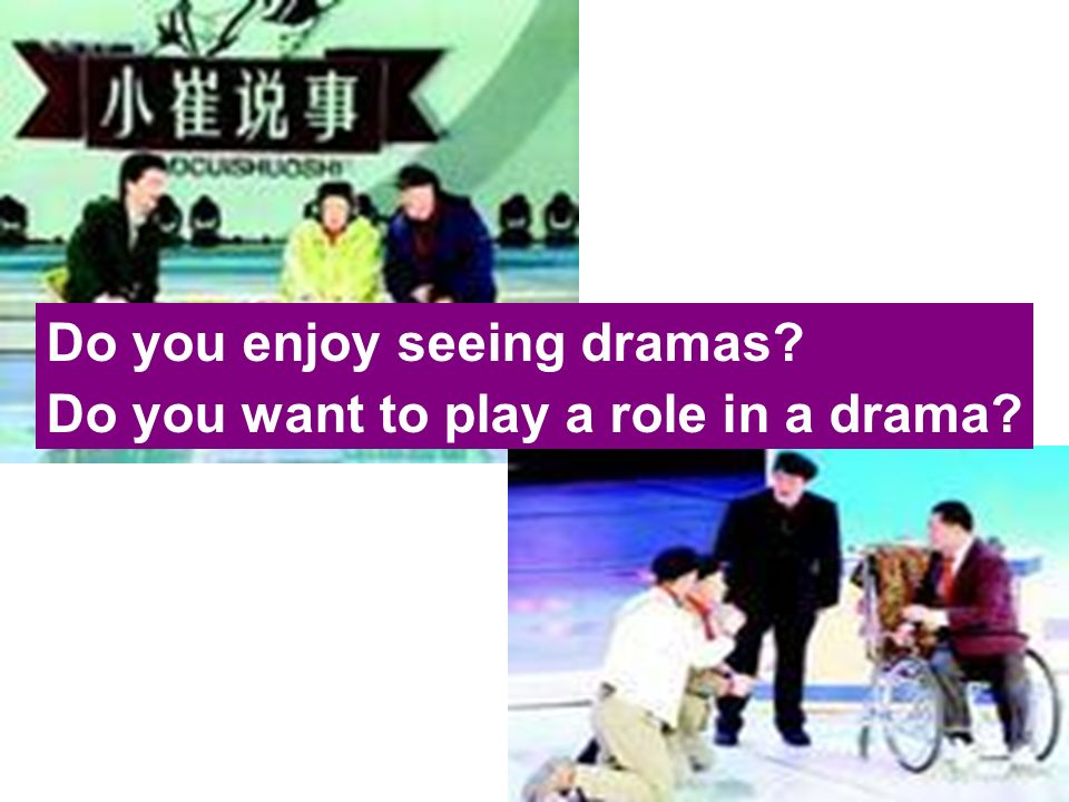 Do you enjoy seeing dramas Do you want to play a role in a drama