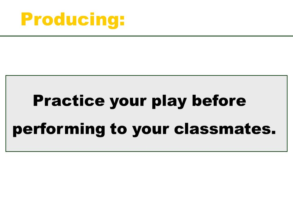 Practice your play before performing to your classmates. Producing: