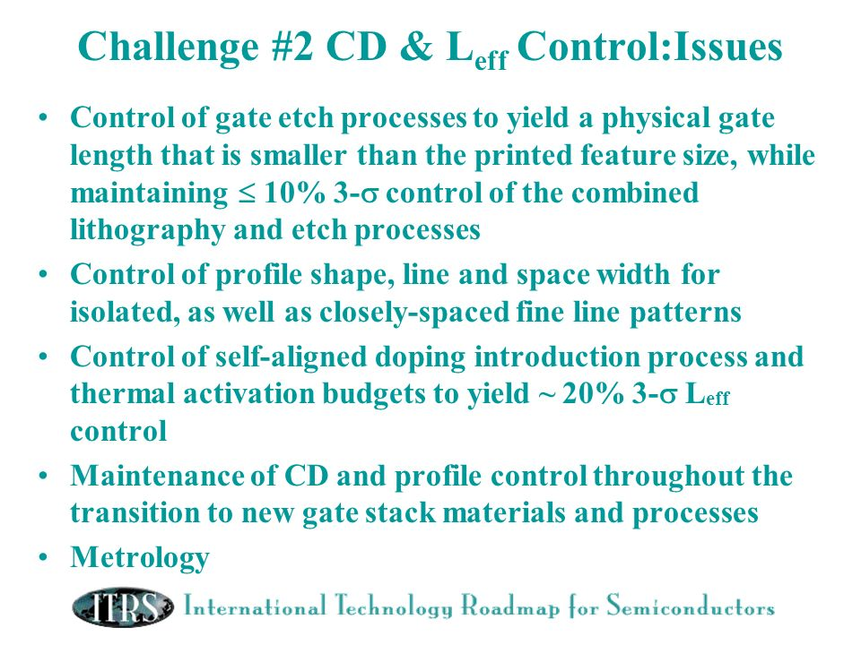 Challenge #2 CD & L eff Control:Issues Control of gate etch processes to yield a physical gate length that is smaller than the printed feature size, w