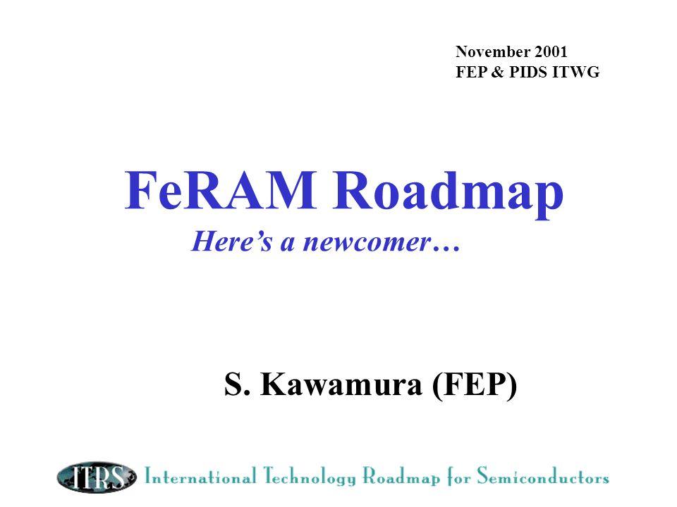 FeRAM Roadmap Heres a newcomer… November 2001 FEP & PIDS ITWG S. Kawamura (FEP)