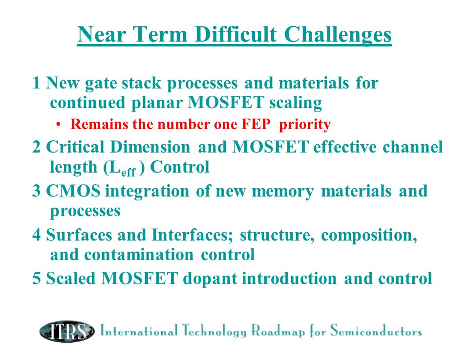 Near Term Difficult Challenges 1 New gate stack processes and materials for continued planar MOSFET scaling Remains the number one FEP priority 2 Crit