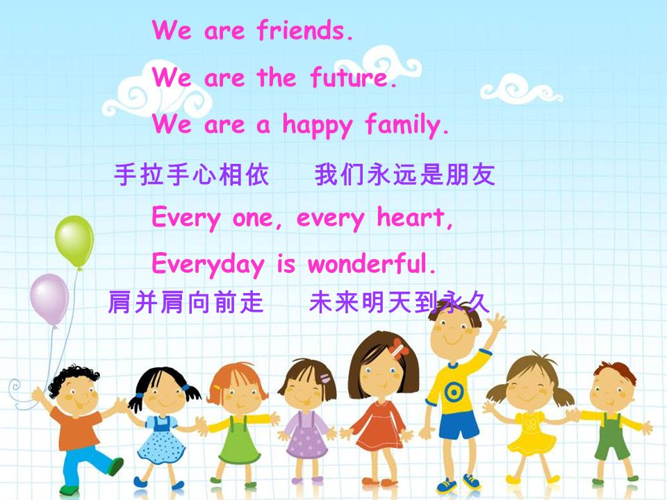 We are friends. We are the future. We are a happy family. Every one, every heart, Everyday is wonderful.