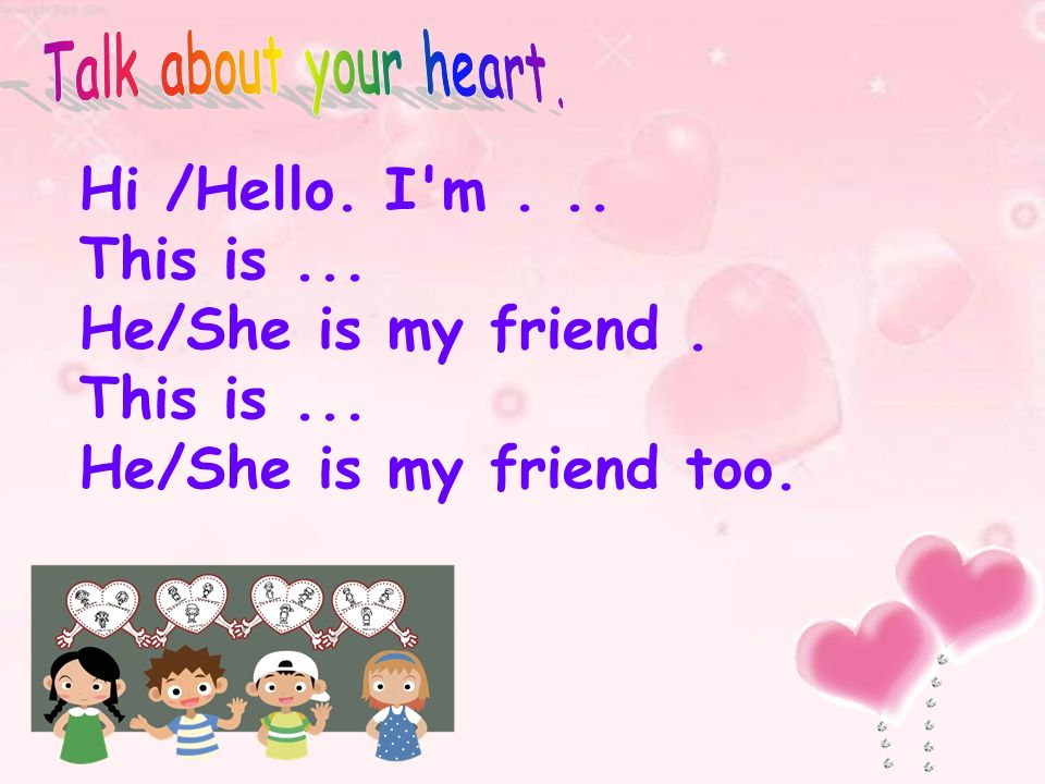 Hi /Hello. I'm... This is... He/She is my friend. This is... He/She is my friend too.