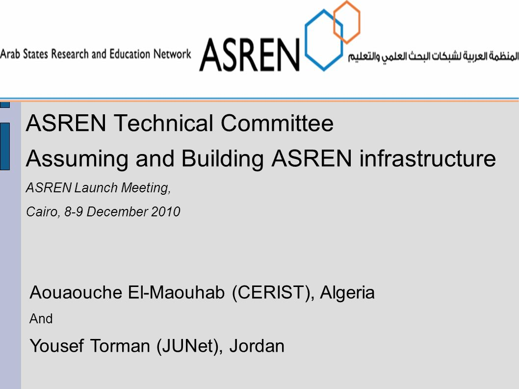 ASREN Technical Committee Assuming and Building ASREN infrastructure ASREN Launch Meeting, Cairo, 8-9 December 2010 Aouaouche El-Maouhab (CERIST), Algeria And Yousef Torman (JUNet), Jordan