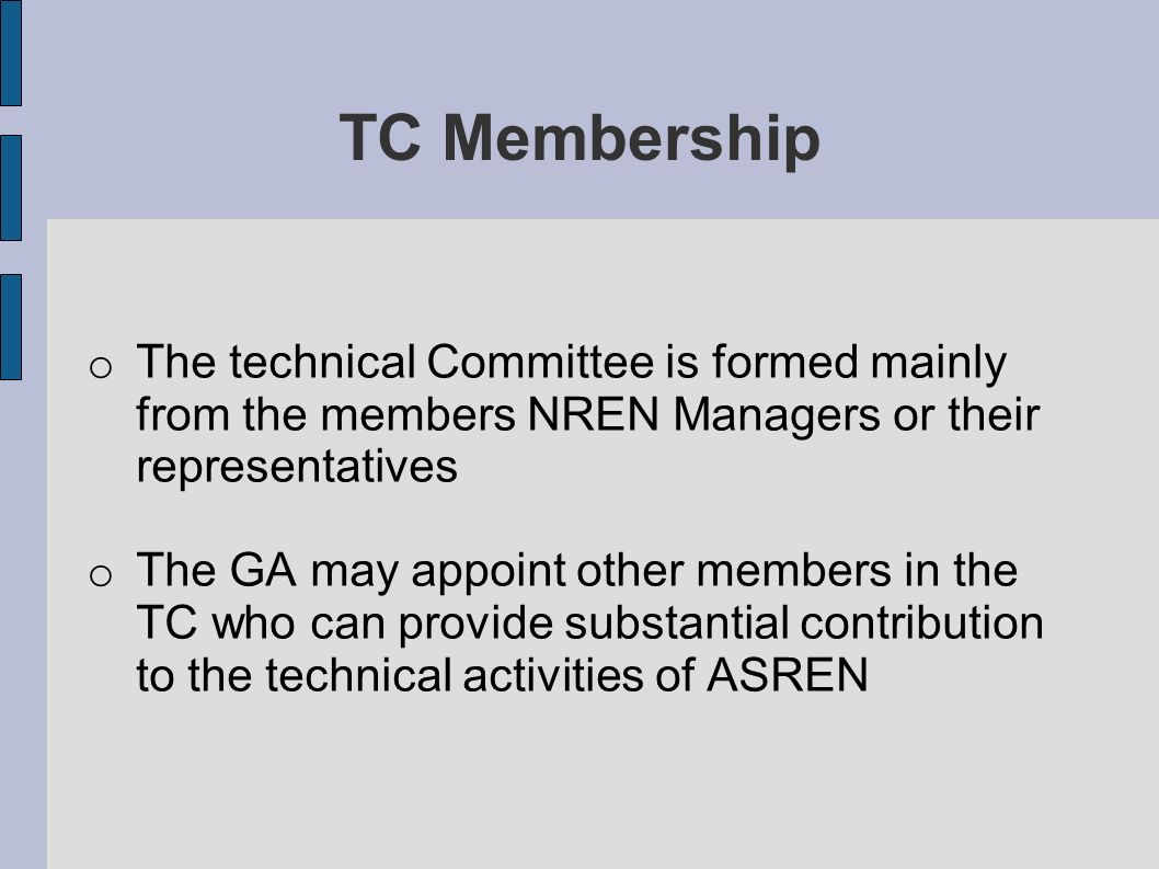 TC Membership o The technical Committee is formed mainly from the members NREN Managers or their representatives o The GA may appoint other members in