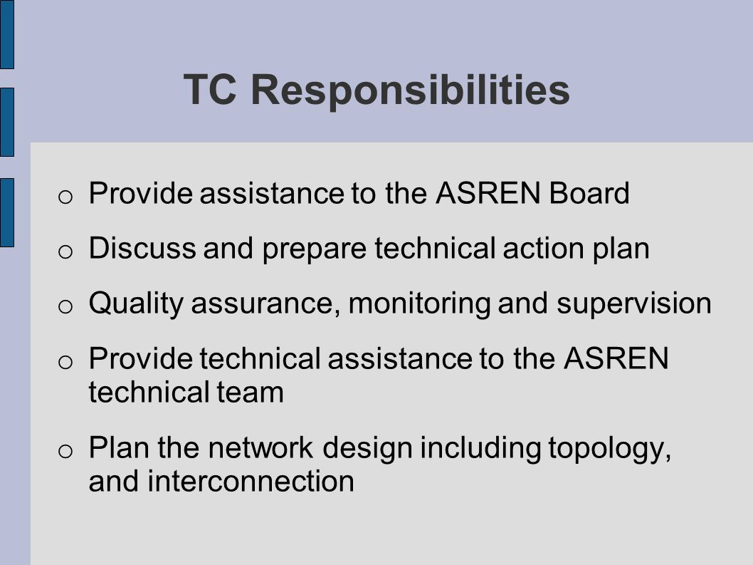TC Responsibilities o Provide assistance to the ASREN Board o Discuss and prepare technical action plan o Quality assurance, monitoring and supervision o Provide technical assistance to the ASREN technical team o Plan the network design including topology, and interconnection
