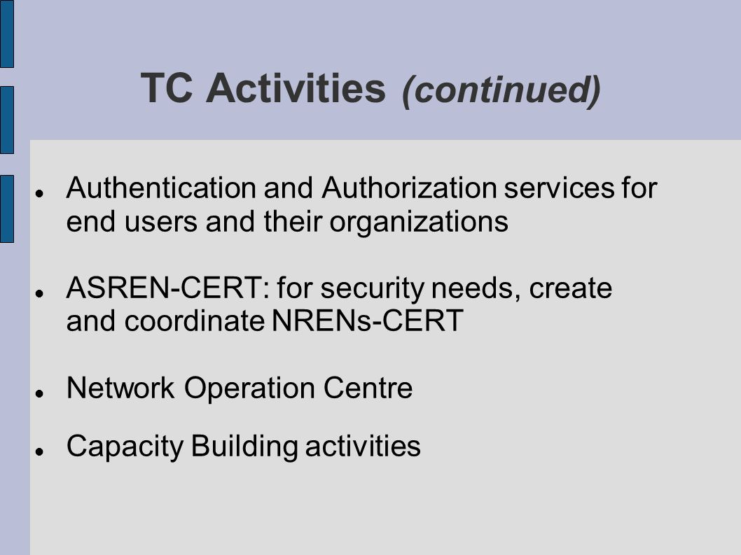 TC Activities (continued) Authentication and Authorization services for end users and their organizations ASREN-CERT: for security needs, create and coordinate NRENs-CERT Network Operation Centre Capacity Building activities