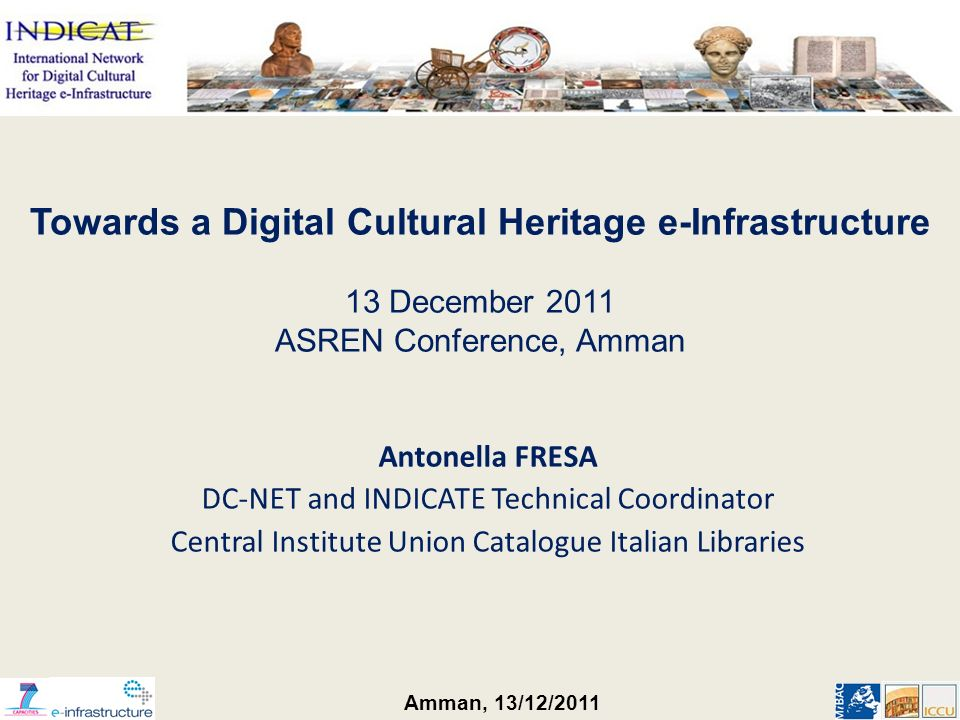 Amman, 13/12/2011 Antonella FRESA DC-NET and INDICATE Technical Coordinator Central Institute Union Catalogue Italian Libraries Towards a Digital Cultural Heritage e-Infrastructure 13 December 2011 ASREN Conference, Amman