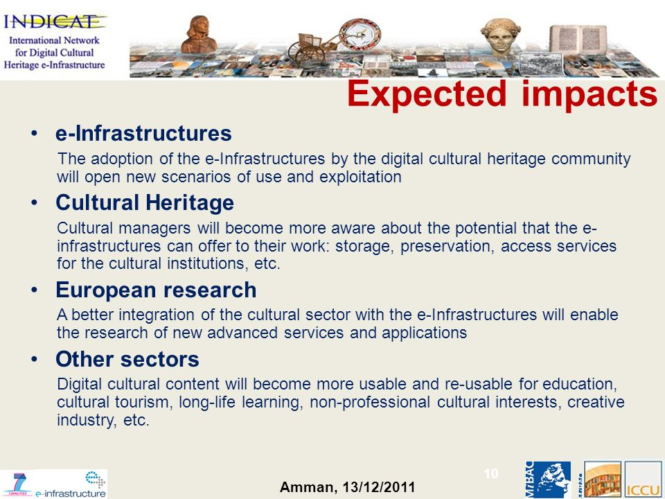 Amman, 13/12/2011 Expected impacts e-Infrastructures The adoption of the e-Infrastructures by the digital cultural heritage community will open new scenarios of use and exploitation Cultural Heritage Cultural managers will become more aware about the potential that the e- infrastructures can offer to their work: storage, preservation, access services for the cultural institutions, etc.