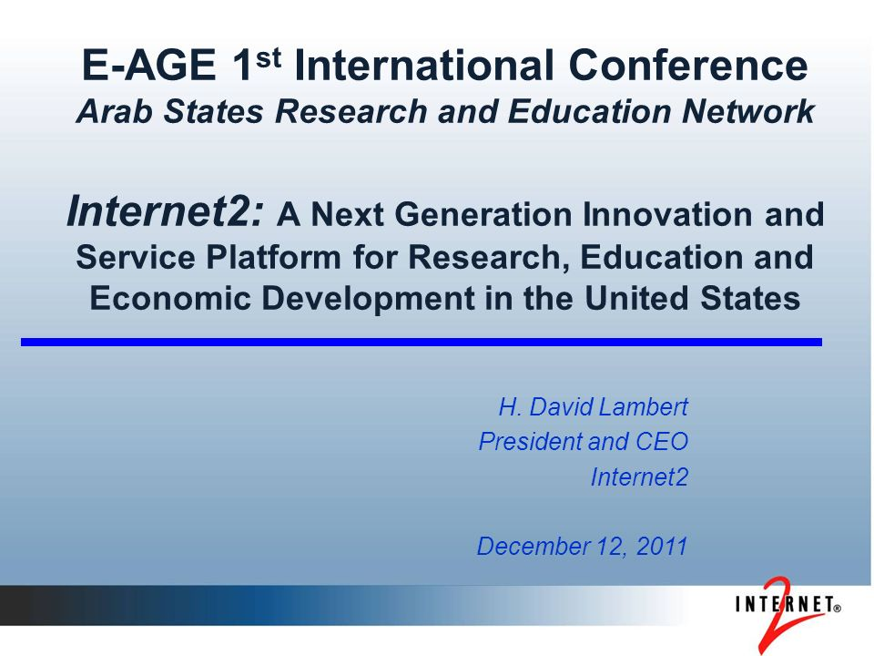 E-AGE 1 st International Conference Arab States Research and Education Network Internet2: A Next Generation Innovation and Service Platform for Research, Education and Economic Development in the United States H.