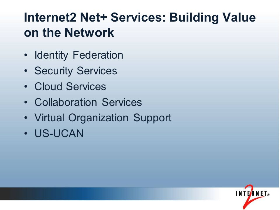 Internet2 Net+ Services: Building Value on the Network Identity Federation Security Services Cloud Services Collaboration Services Virtual Organization Support US-UCAN