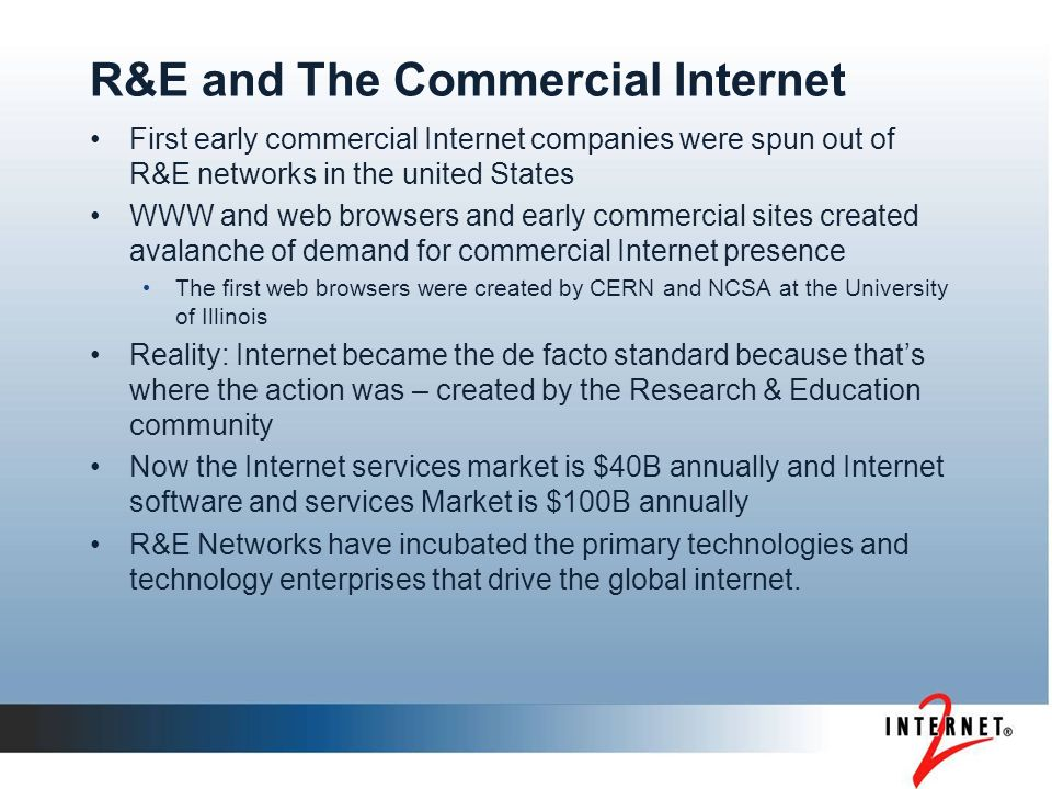 The R&E Community is critical to advancement of networking and advanced applications in the US and the World We moved and continue to move the world from proprietary to open networking We led and continue to lead thinking from bandwidth scarcity to bandwidth availability – new applications do not happen without capacity for innovation The leading and game changing applications continue to start on campuses and research labs Leading new companies and entire industries have their roots on our campuses; our investments seeded the creation of the internet economy.