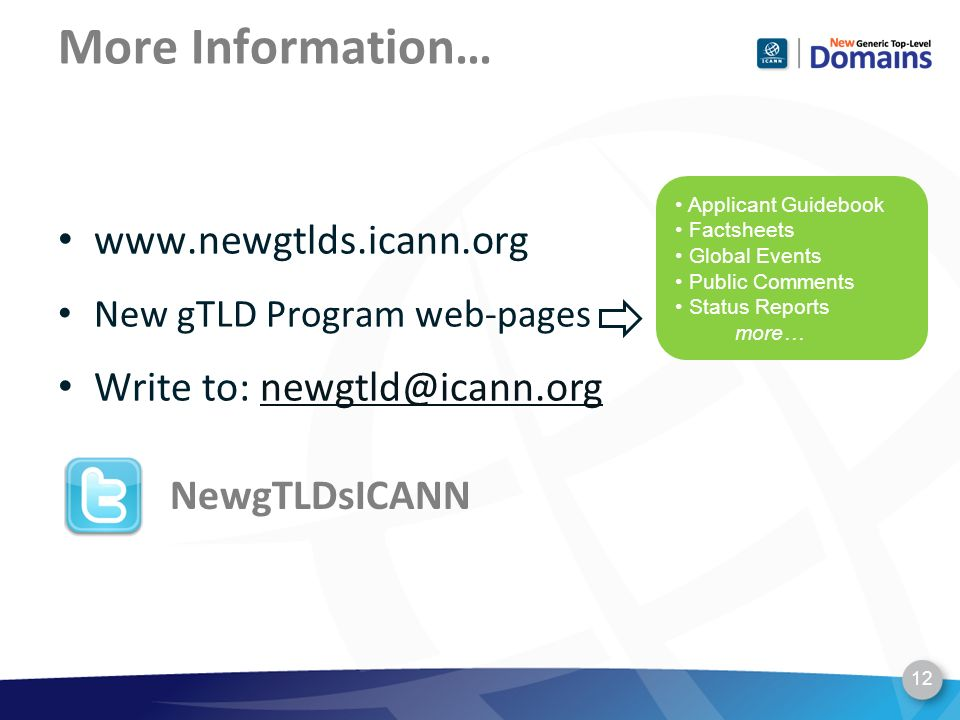 More Information… 12 NewgTLDsICANN Applicant Guidebook Factsheets Global Events Public Comments Status Reports more… www.newgtlds.icann.org New gTLD Program web-pages Write to: newgtld@icann.orgnewgtld@icann.org