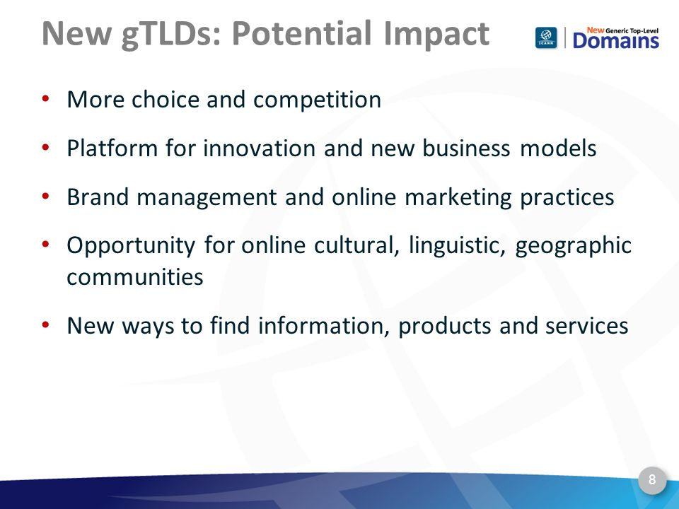 New gTLDs: Potential Impact More choice and competition Platform for innovation and new business models Brand management and online marketing practices Opportunity for online cultural, linguistic, geographic communities New ways to find information, products and services 8