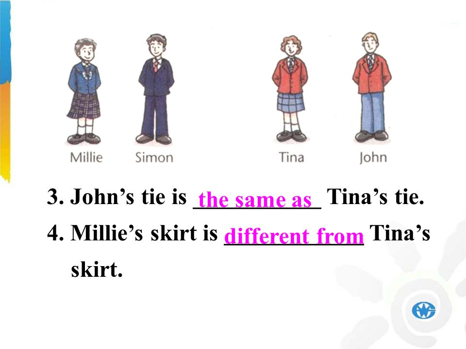3. Johns tie is ___________ Tinas tie. 4. Millies skirt is ____________ Tinas skirt. different from the same as