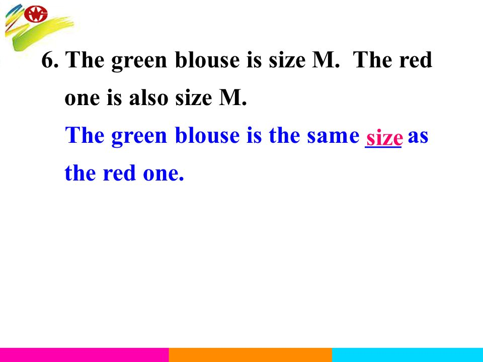 6. The green blouse is size M. The red one is also size M. The green blouse is the same ___ as the red one. size