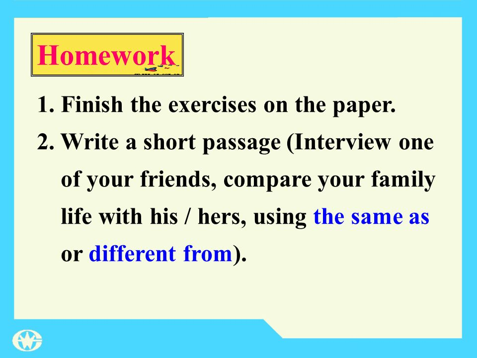 1.Finish the exercises on the paper. 2. Write a short passage (Interview one of your friends, compare your family life with his / hers, using the same
