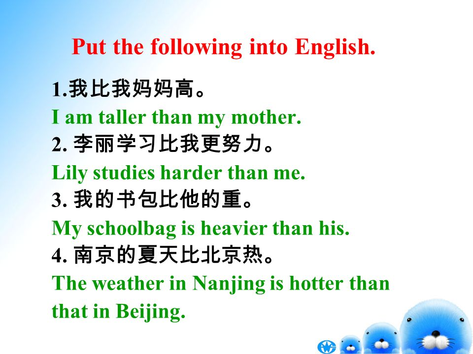 Put the following into English. 1. I am taller than my mother. 2. Lily studies harder than me. 3. My schoolbag is heavier than his. 4. The weather in