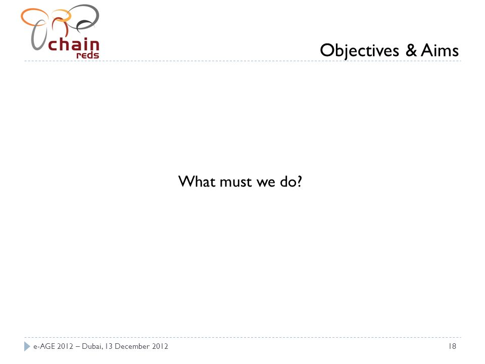 e-AGE 2012 – Dubai, 13 December 201218 What must we do? Objectives & Aims