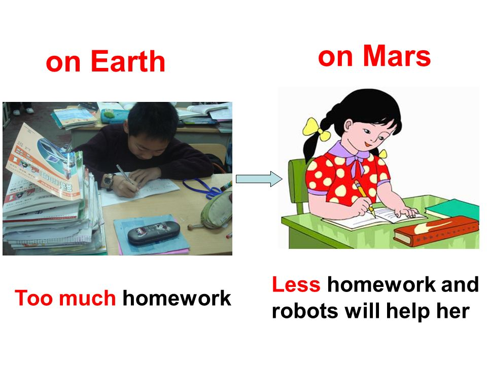 Less homework and robots will help her on Mars on Earth Too much homework