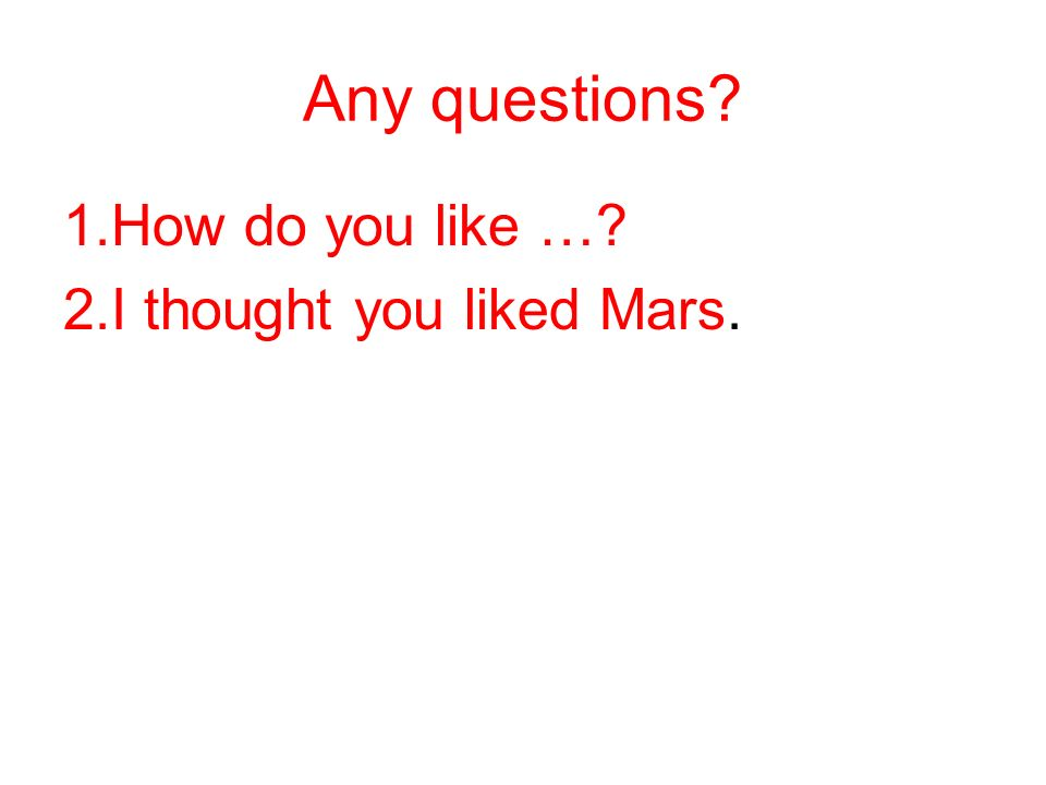 Any questions? 1.How do you like …? 2.I thought you liked Mars.
