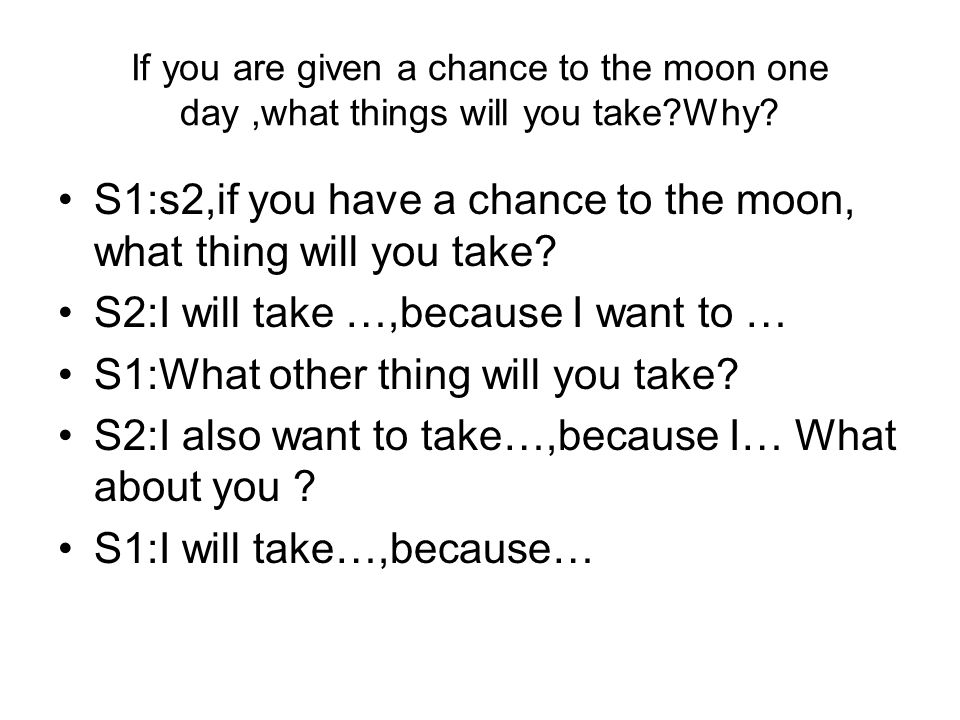 If you are given a chance to the moon one day,what things will you take?Why? S1:s2,if you have a chance to the moon, what thing will you take? S2:I wi