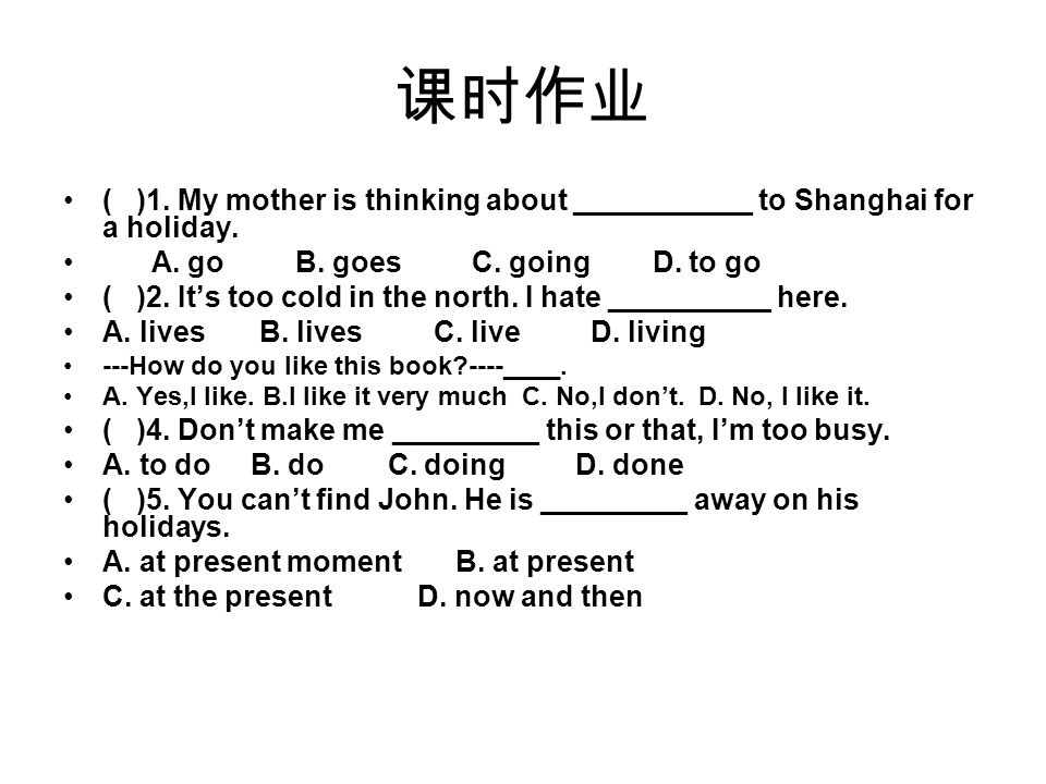 ( )1. My mother is thinking about ___________ to Shanghai for a holiday. A. go B. goes C. going D. to go ( )2. Its too cold in the north. I hate _____