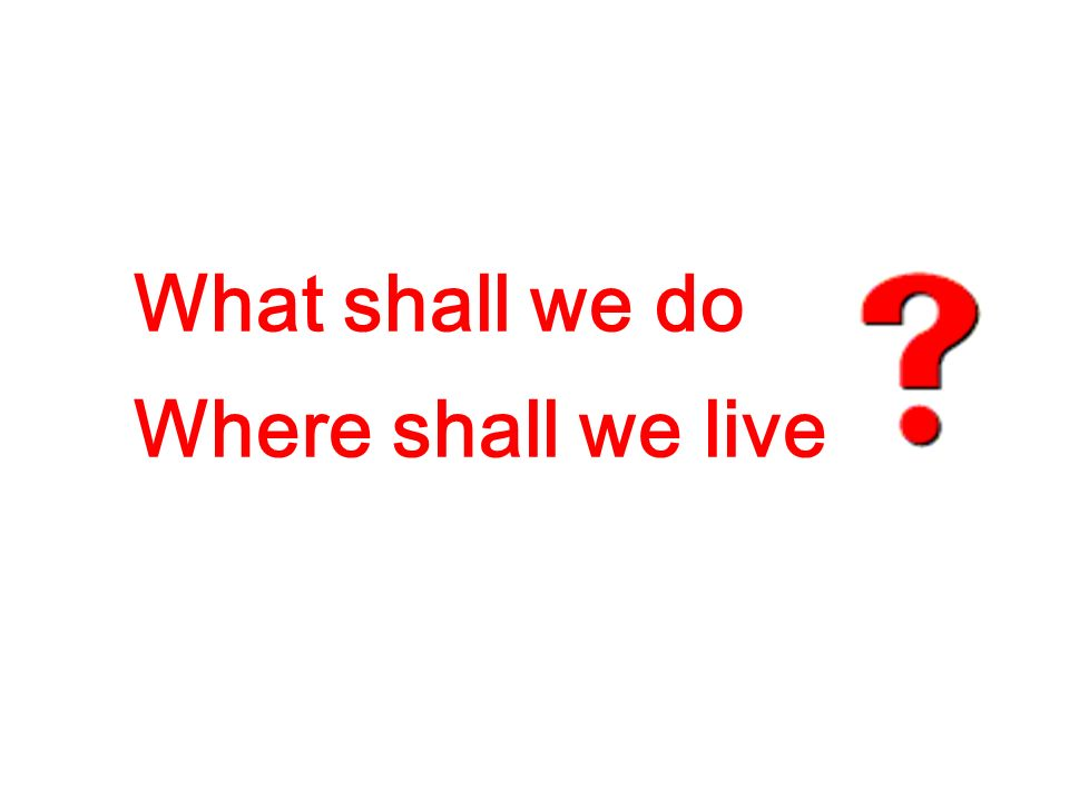What shall we do Where shall we live