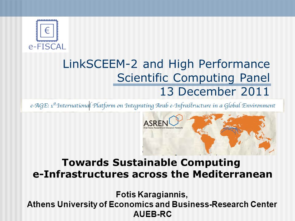 LinkSCEEM-2 and High Performance Scientific Computing Panel 13 December 2011 Towards Sustainable Computing e-Infrastructures across the Mediterranean Fotis Karagiannis, Athens University of Economics and Business-Research Center AUEB-RC