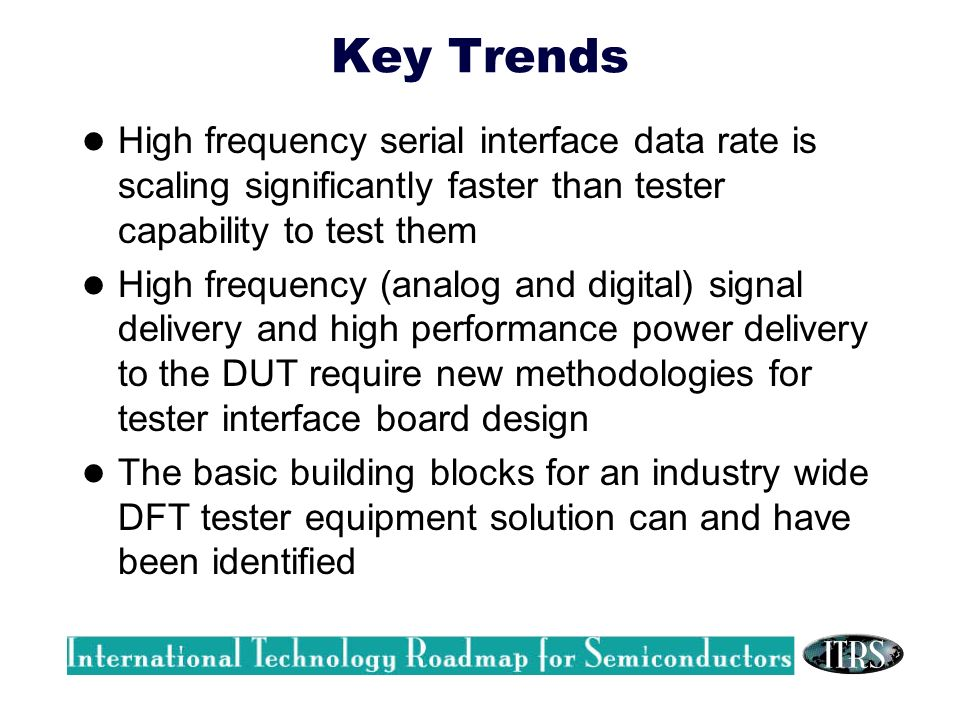 Key Trends High frequency serial interface data rate is scaling significantly faster than tester capability to test them High frequency (analog and digital) signal delivery and high performance power delivery to the DUT require new methodologies for tester interface board design The basic building blocks for an industry wide DFT tester equipment solution can and have been identified