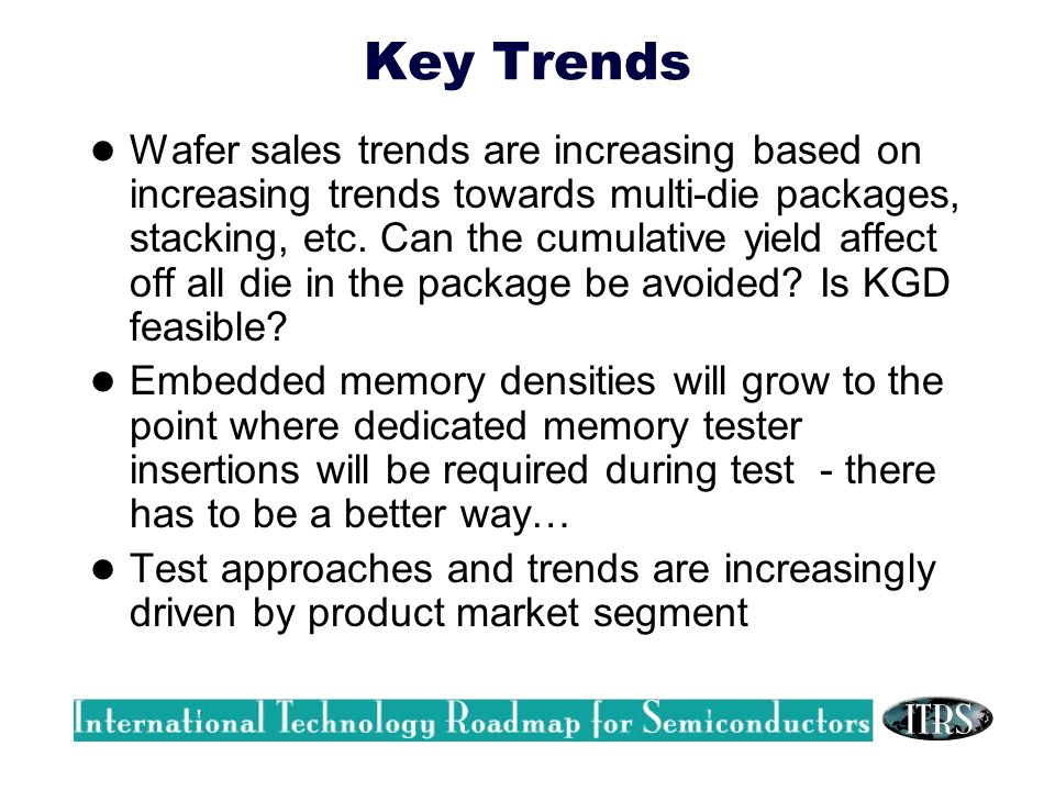 Key Trends Wafer sales trends are increasing based on increasing trends towards multi-die packages, stacking, etc.