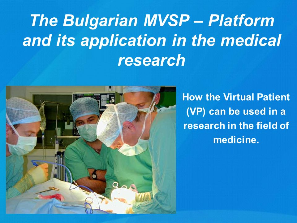 The Bulgarian MVSP – Platform and its application in the medical research How the Virtual Patient (VP) can be used in a research in the field of medicine.