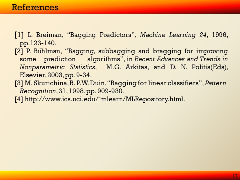 References 17 [ 1] L. Breiman, Bagging Predictors, Machine Learning 24, 1996, pp.123-140.