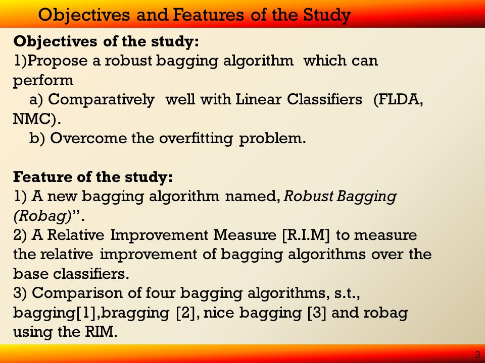 Objectives and Features of the Study 3 Objectives of the study: 1)Propose a robust bagging algorithm which can perform a) Comparatively well with Linear Classifiers (FLDA, NMC).