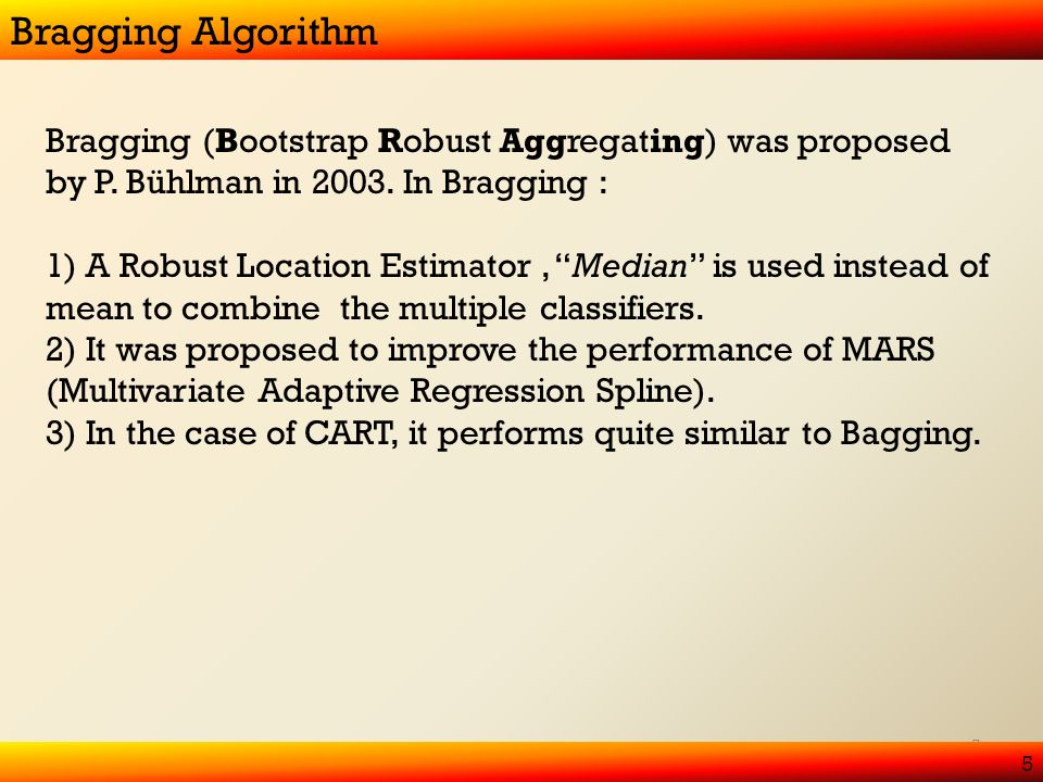 5 Bragging Algorithm 5 Bragging (Bootstrap Robust Aggregating) was proposed by P.