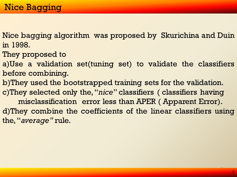 7 7 Nice Bagging Nice bagging algorithm was proposed by Skurichina and Duin in 1998.