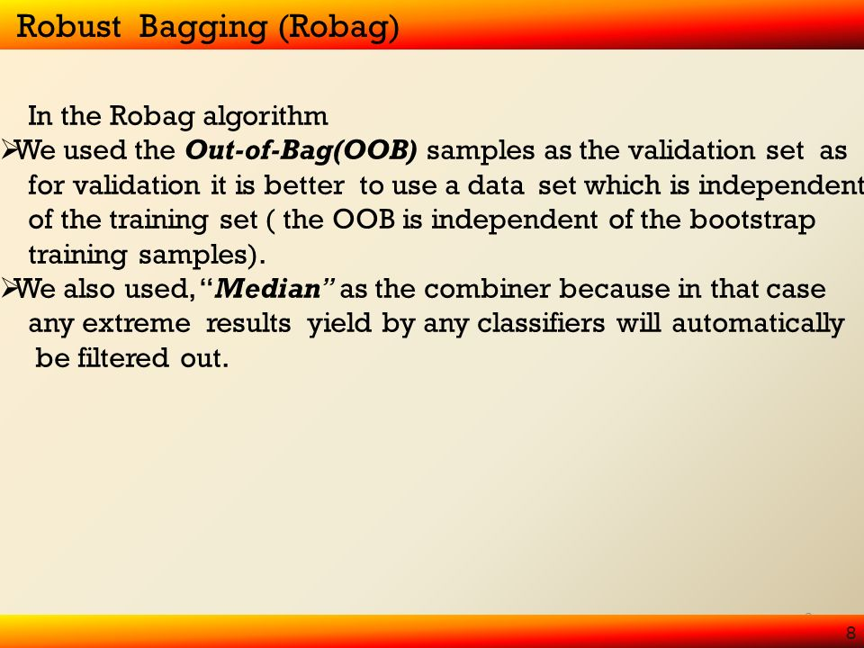 8 8 Robust Bagging (Robag) In the Robag algorithm We used the Out-of-Bag(OOB) samples as the validation set as for validation it is better to use a data set which is independent of the training set ( the OOB is independent of the bootstrap training samples).