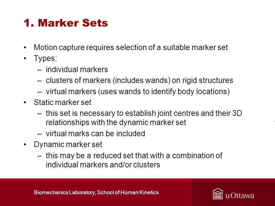 1. Marker Sets Motion capture requires selection of a suitable marker set Types: –individual markers –clusters of markers (includes wands) on rigid st