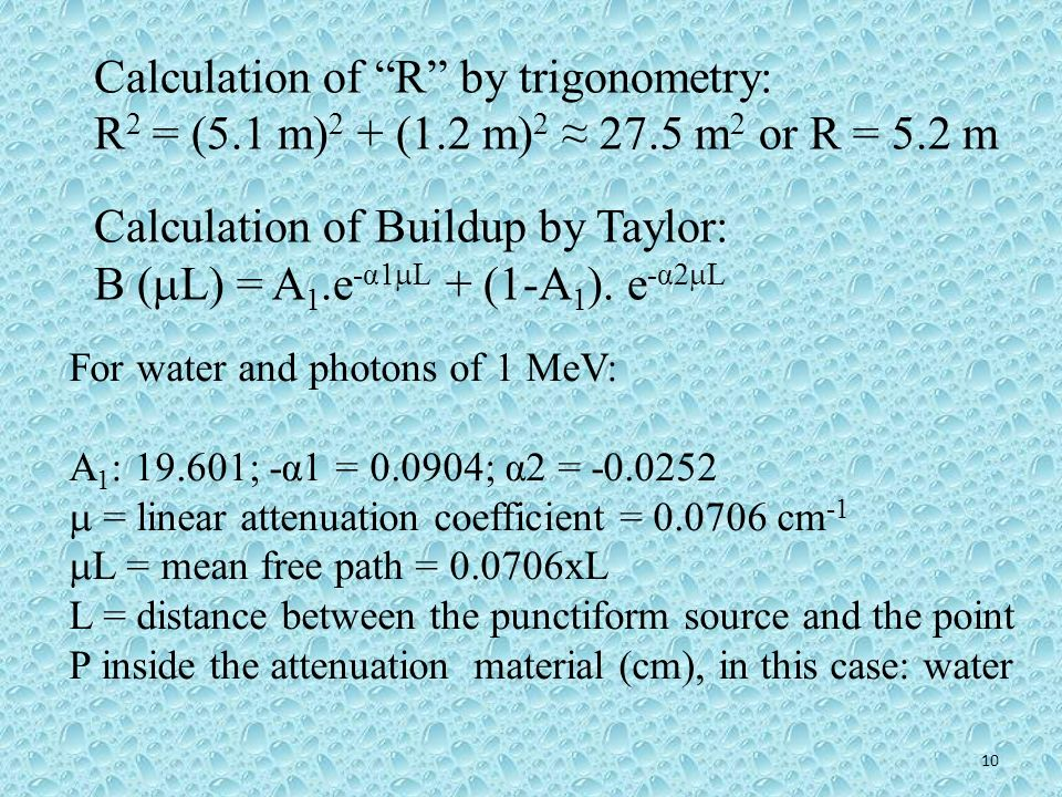 10 Calculation of R by trigonometry: R 2 = (5.1 m) 2 + (1.2 m) 2 27.5 m 2 or R = 5.2 m Calculation of Buildup by Taylor: B ( L) = A 1.e -α1 L + (1-A 1