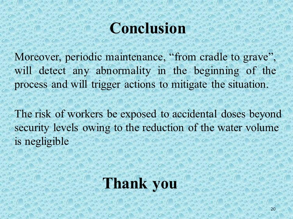 20 Conclusion The risk of workers be exposed to accidental doses beyond security levels owing to the reduction of the water volume is negligible Moreo
