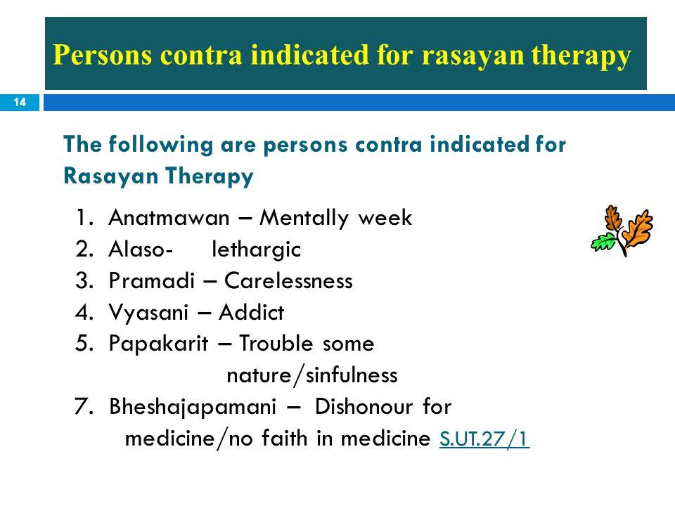 14 The following are persons contra indicated for Rasayan Therapy 1.Anatmawan – Mentally week 2.Alaso- lethargic 3.Pramadi – Carelessness 4.Vyasani –