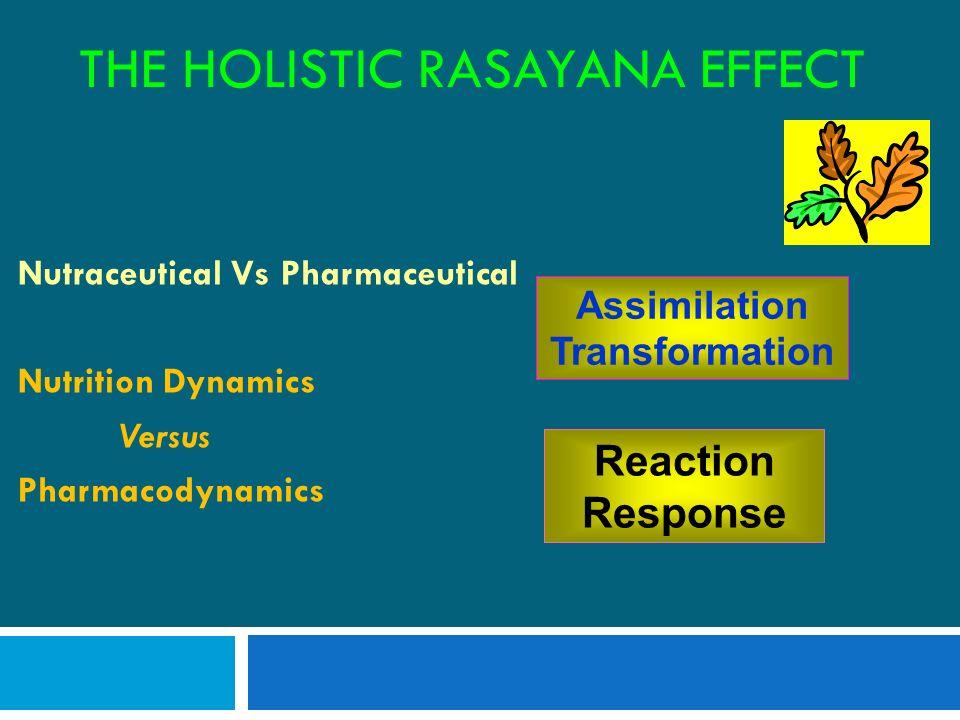 THE HOLISTIC RASAYANA EFFECT Nutraceutical Vs Pharmaceutical Nutrition Dynamics Versus Pharmacodynamics Assimilation Transformation Reaction Response